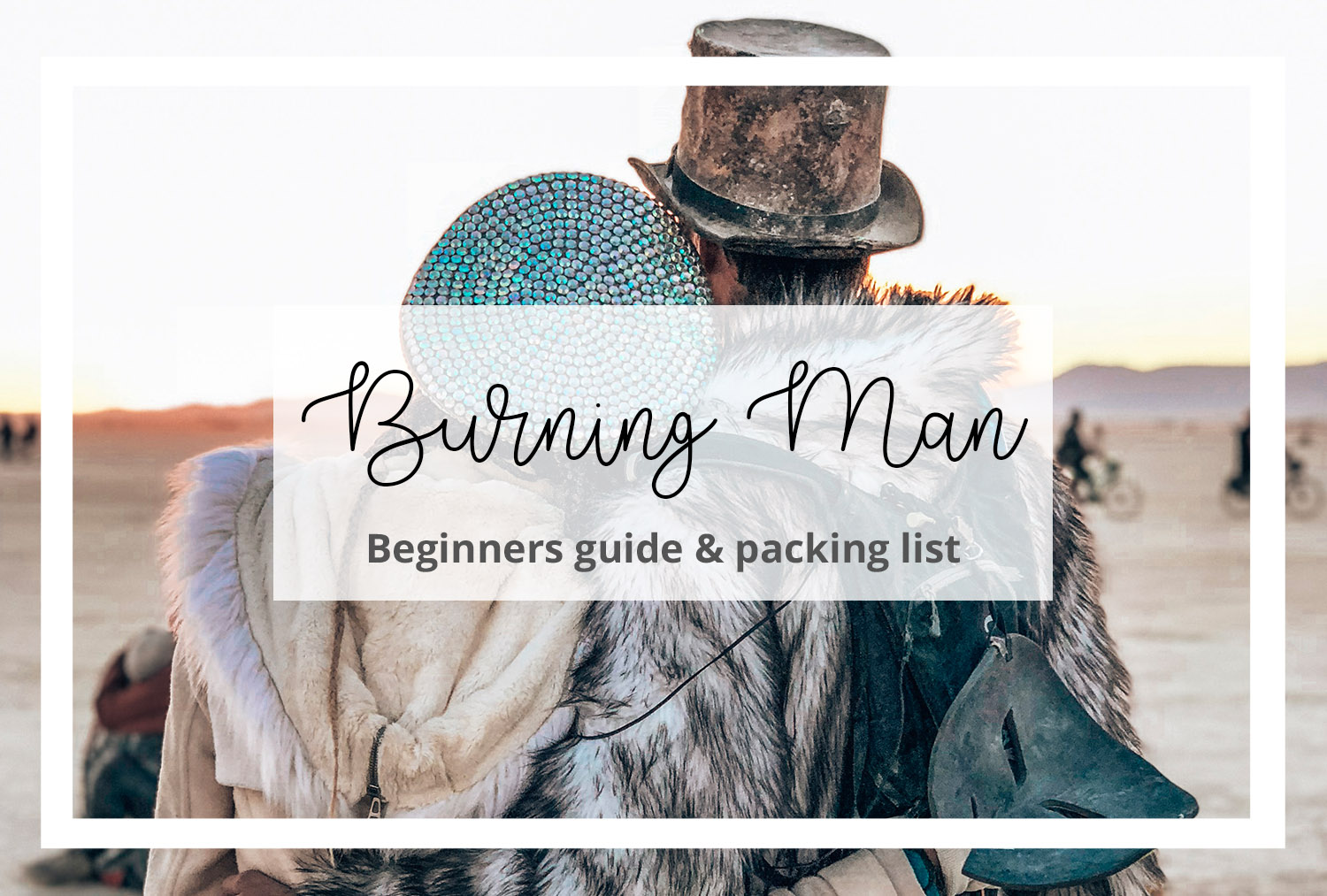Burning Man Beginners Guide & packing list 2019